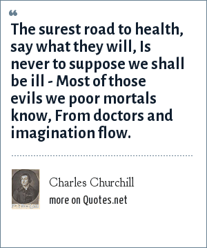 Charles Churchill: The surest road to health, say what they will, Is never to suppose we shall be ill - Most of those evils we poor mortals know, From doctors and imagination flow.