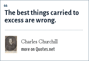 Charles Churchill: The best things carried to excess are wrong.