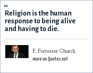 F. Forrester Church: Religion is the human response to being alive and having to die.