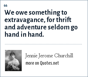Jennie Jerome Churchill: We owe something to extravagance, for thrift and adventure seldom go hand in hand.