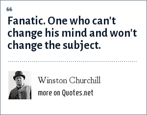 Winston Churchill: Fanatic. One who can't change his mind and won't change the subject.