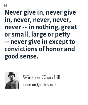 Winston Churchill: Never give in, never give in, never, never, never, never -- in nothing, great or small, large or petty -- never give in except to convictions of honor and good sense.