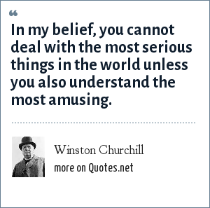 Winston Churchill: In my belief, you cannot deal with the most serious things in the world unless you also understand the most amusing.