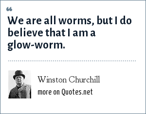Winston Churchill: We are all worms, but I do believe that I am a glow-worm.