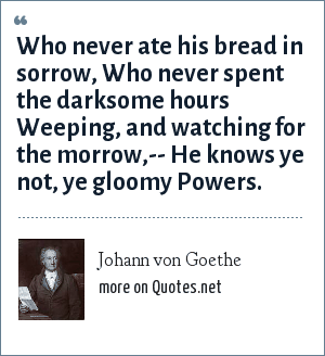 Johann von Goethe: Who never ate his bread in sorrow, Who never spent the darksome hours Weeping, and watching for the morrow,-- He knows ye not, ye gloomy Powers.