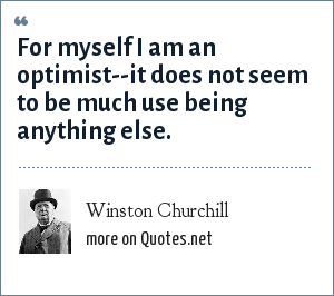 Winston Churchill: For myself I am an optimist--it does not seem to be much use being anything else.