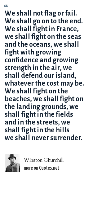 Winston Churchill: We shall not flag or fail. We shall go on to the end. We shall fight in France, we shall fight on the seas and the oceans, we shall fight with growing confidence and growing strength in the air, we shall defend our island, whatever the cost may be. We shall fight on the beaches, we shall fight on the landing grounds, we shall fight in the fields and in the streets, we shall fight in the hills we shall never surrender.