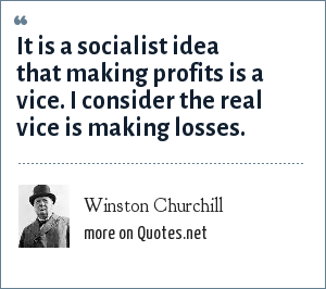 Winston Churchill: It is a socialist idea that making profits is a vice. I consider the real vice is making losses.