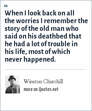 Winston Churchill: When I look back on all the worries I remember the story of the old man who said on his deathbed that he had a lot of trouble in his life, most of which never happened.