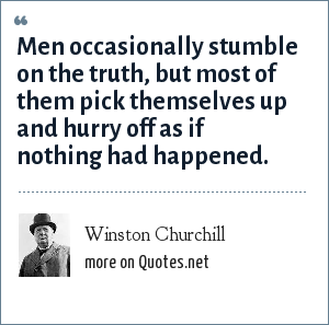 Winston Churchill: Men occasionally stumble on the truth, but most of them pick themselves up and hurry off as if nothing had happened.