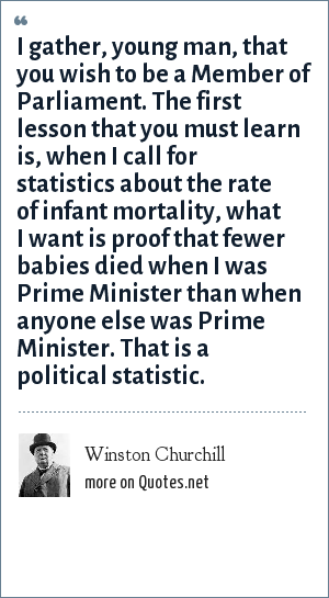 Winston Churchill: I gather, young man, that you wish to be a Member of Parliament. The first lesson that you must learn is, when I call for statistics about the rate of infant mortality, what I want is proof that fewer babies died when I was Prime Minister than when anyone else was Prime Minister. That is a political statistic.