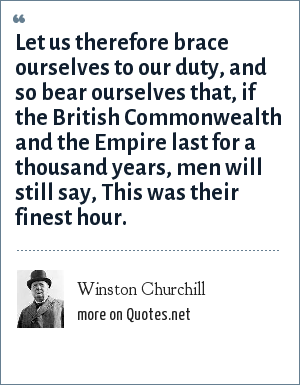 Winston Churchill: Let us therefore brace ourselves to our duty, and so bear ourselves that, if the British Commonwealth and the Empire last for a thousand years, men will still say, This was their finest hour.