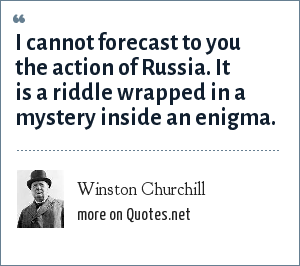 Winston Churchill: I cannot forecast to you the action of Russia. It is a riddle wrapped in a mystery inside an enigma.