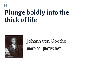 Johann von Goethe: Plunge boldly into the thick of life