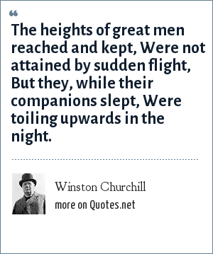 Winston Churchill: The heights of great men reached and kept, Were not attained by sudden flight, But they, while their companions slept, Were toiling upwards in the night.
