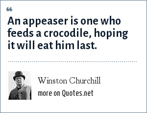 Winston Churchill: An appeaser is one who feeds a crocodile, hoping it will eat him last.