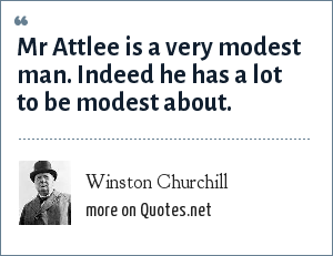 Winston Churchill: Mr Attlee is a very modest man. Indeed he has a lot to be modest about.