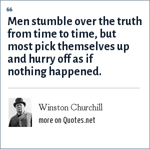 Winston Churchill: Men stumble over the truth from time to time, but most pick themselves up and hurry off as if nothing happened.