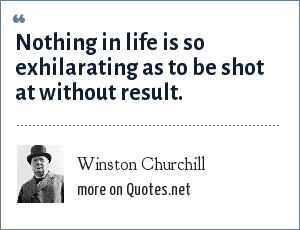 Winston Churchill: Nothing in life is so exhilarating as to be shot at without result.