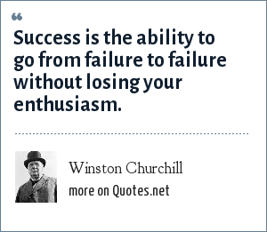Winston Churchill: Success is the ability to go from failure to failure without losing your enthusiasm.