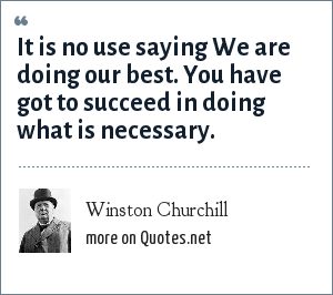 Winston Churchill: It is no use saying We are doing our best. You have got to succeed in doing what is necessary.
