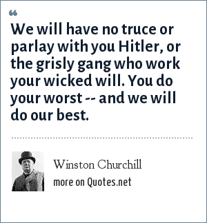 Winston Churchill: We will have no truce or parlay with you Hitler, or the grisly gang who work your wicked will. You do your worst -- and we will do our best.