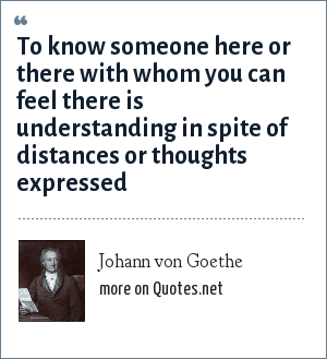Johann von Goethe: To know someone here or there with whom you can feel there is understanding in spite of distances or thoughts expressed