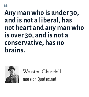 Winston Churchill: Any man who is under 30, and is not a liberal, has not heart and any man who is over 30, and is not a conservative, has no brains.