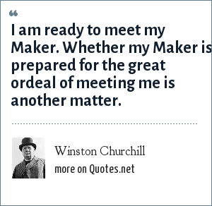 Winston Churchill: I am ready to meet my Maker. Whether my Maker is prepared for the great ordeal of meeting me is another matter.