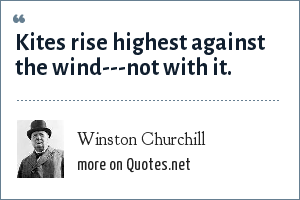 Winston Churchill: Kites rise highest against the wind---not with it.