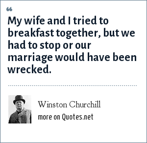 Winston Churchill: My wife and I tried to breakfast together, but we had to stop or our marriage would have been wrecked.