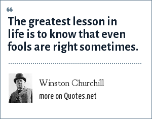 Winston Churchill: The greatest lesson in life is to know that even fools are right sometimes.
