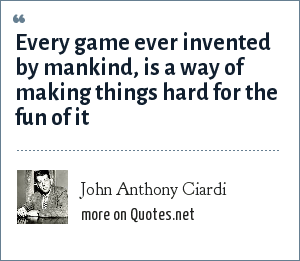 John Anthony Ciardi: Every game ever invented by mankind, is a way of making things hard for the fun of it