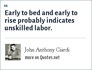 John Anthony Ciardi: Early to bed and early to rise probably indicates unskilled labor.