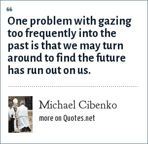 Michael Cibenko: One problem with gazing too frequently into the past is that we may turn around to find the future has run out on us.