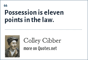 Colley Cibber: Possession is eleven points in the law.