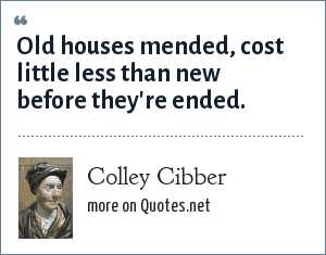 Colley Cibber: Old houses mended, Cost little less than new before they re ended.