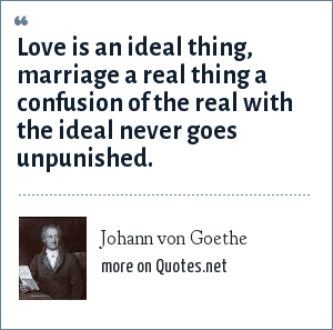 Johann von Goethe: Love is an ideal thing, marriage a real thing a confusion of the real with the ideal never goes unpunished.