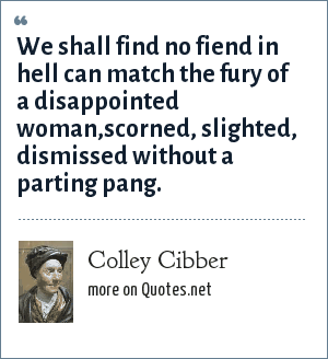 Colley Cibber: We shall find no fiend in hell can match the fury of a disappointed woman,scorned, slighted, dismissed without a parting pang.