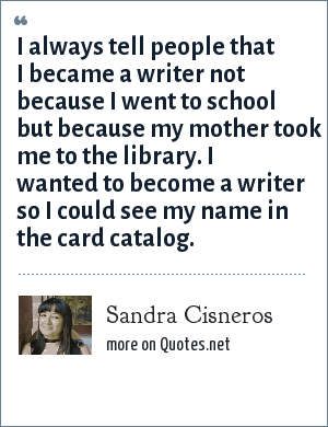 Sandra Cisneros: I always tell people that I became a writer not because I went to school but because my mother took me to the library. I wanted to become a writer so I could see my name in the card catalog.