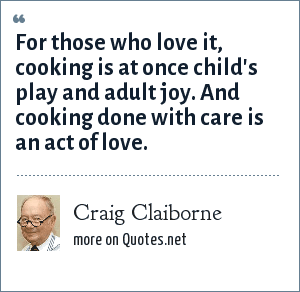 Craig Claiborne: For those who love it, cooking is at once child's play and adult joy. And cooking done with care is an act of love.