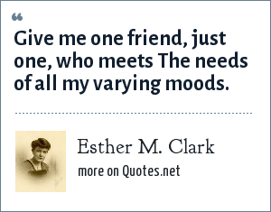 Esther M. Clark: Give me one friend, just one, who meets The needs of all my varying moods.