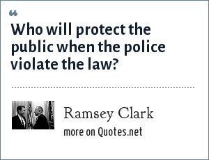 Ramsey Clark: Who will protect the public when the police violate the law?
