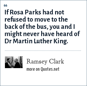 Ramsey Clark: If Rosa Parks had not refused to move to the back of the bus, you and I might never have heard of Dr Martin Luther King.