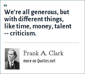Frank A. Clark: We're all generous, but with different things, like time, money, talent -- criticism.