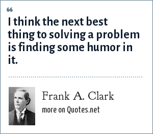 Frank A. Clark: I think the next best thing to solving a problem is finding some humor in it.