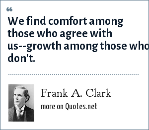 Frank A. Clark: We find comfort among those who agree with us--growth among those who don't.