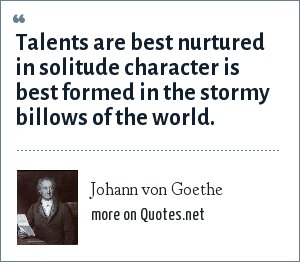 Johann von Goethe: Talents are best nurtured in solitude character is best formed in the stormy billows of the world.