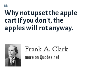 Frank A. Clark: Why not upset the apple cart If you don't, the apples will rot anyway.