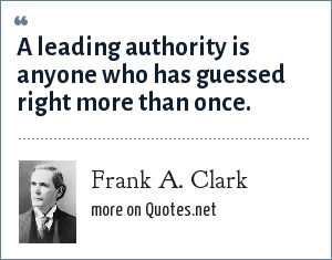 Frank A. Clark: A leading authority is anyone who has guessed right more than once.